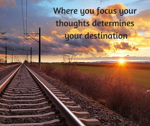 Where you focus your thoughts determines your destination