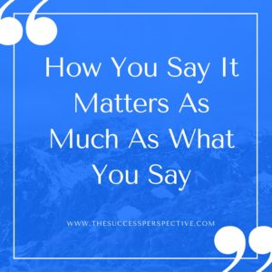 How You Say It Matters As Much As What You Say