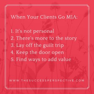 When Your Clients Go MIA_1. It's not personal2. There's more to the story3. Lay off the guilt trip4. Keep the door open5. Find ways to add value